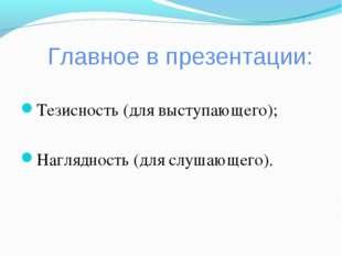 Главное в презентации: Тезисность (для выступающего); Наглядность (для слушаю