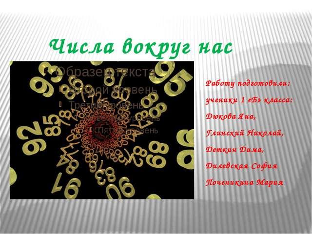 Числа вокруг нас Работу подготовили: ученики 1 «Б» класса: Дюкова Яна, Глинск...