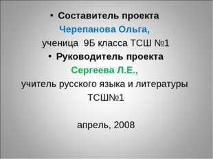 Составитель проекта Черепанова Ольга, ученица 9Б класса ТСШ №1 Руководитель п
