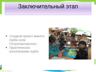 Заключительный этап Создали проект макета герба села Петропавловского . Практ