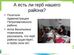 А есть ли герб нашего района? Посетили Администрацию Петропавловского района.
