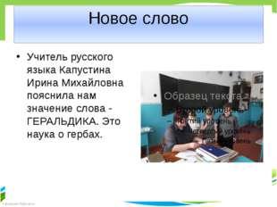 Новое слово Учитель русского языка Капустина Ирина Михайловна пояснила нам зн