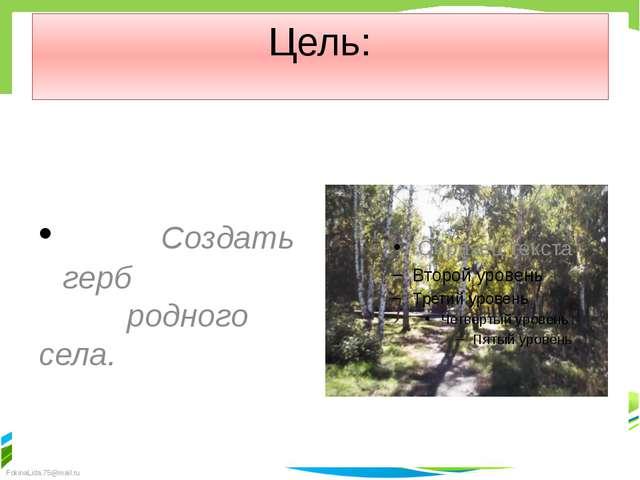 Цель: Создать герб родного села. FokinaLida.75@mail.ru