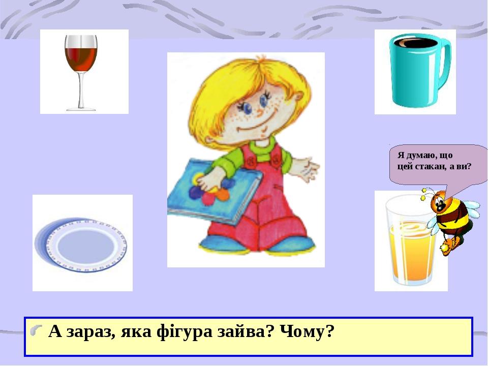 А зараз, яка фігура зайва? Чому? Я думаю, що цей стакан, а ви?