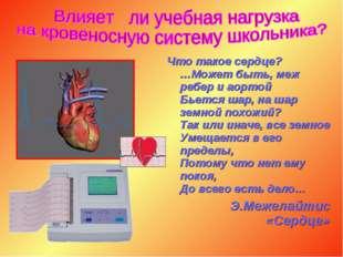 Что такое сердце? …Может быть, меж ребер и аортой Бьется шар, на шар земной п
