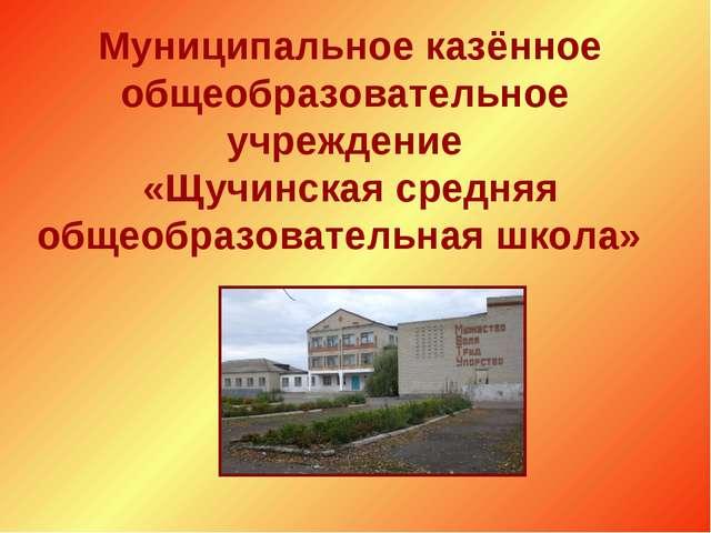 Муниципальное казённое общеобразовательное учреждение «Щучинская средняя общ...