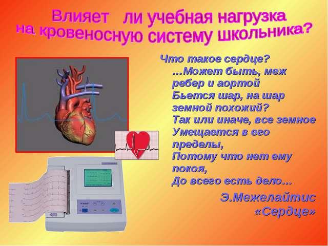 Что такое сердце? …Может быть, меж ребер и аортой Бьется шар, на шар земной п...