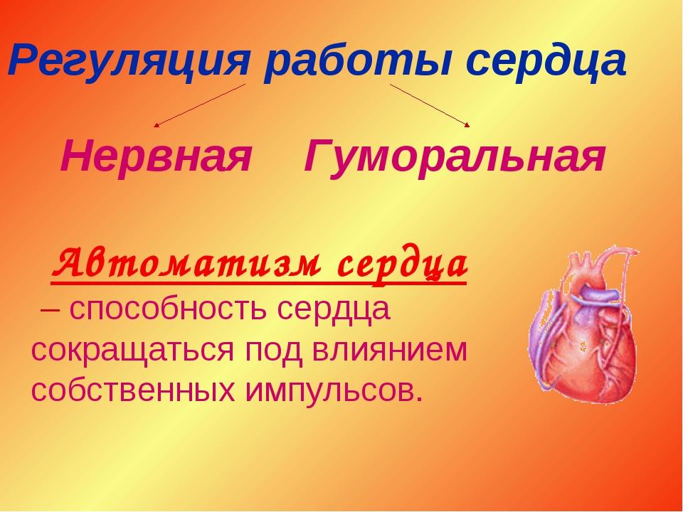 Регуляция работы сердца Нервная Гуморальная Автоматизм сердца – способность с...