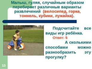 * Малыш, гуляя, случайным образом перебирает различные варианты развлечений (