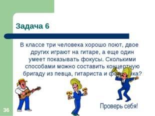 * Задача 6 В классе три человека хорошо поют, двое других играют на гитаре, а