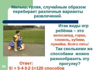 * Малыш, гуляя, случайным образом перебирает различные варианты развлечений.