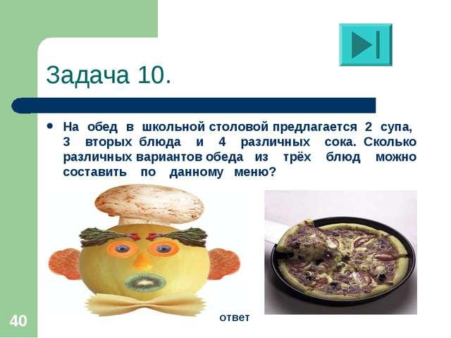 * Задача 10. На обед в школьной столовой предлагается 2 супа, 3 вторых блюда...