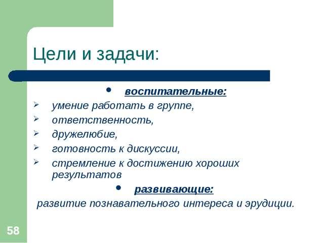 * Цели и задачи: воспитательные: умение работать в группе, ответственность, д...