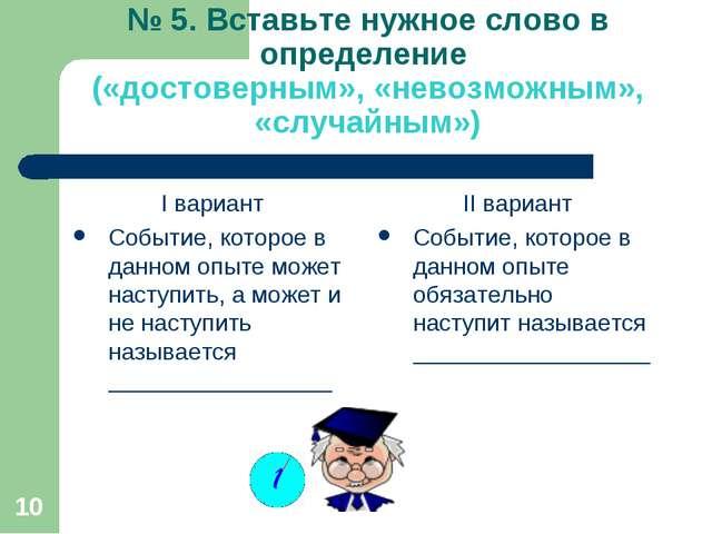 * № 5. Вставьте нужное слово в определение («достоверным», «невозможным», «сл...