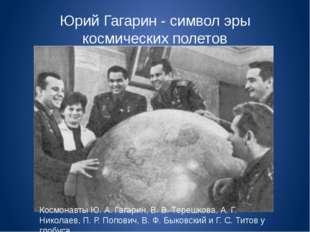 Юрий Гагарин - символ эры космических полетов Космонавты Ю. А. Гагарин, В. В.