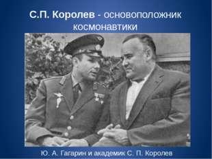 С.П. Королев - основоположник космонавтики Ю. А. Гагарин и академик С. П. Кор