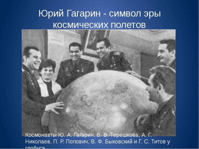 Юрий Гагарин - символ эры космических полетов Космонавты Ю. А. Гагарин, В. В....
