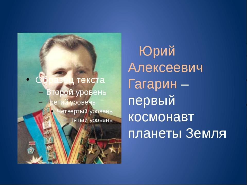 Юрий Алексеевич Гагарин – первый космонавт планеты Земля
