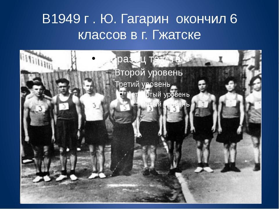 В1949 г . Ю. Гагарин окончил 6 классов в г. Гжатске
