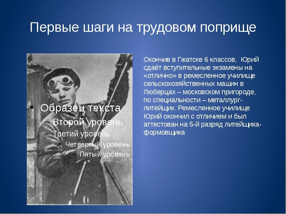 Первые шаги на трудовом поприще Окончив в Гжатске 6 классов, Юрий сдаёт вступ...