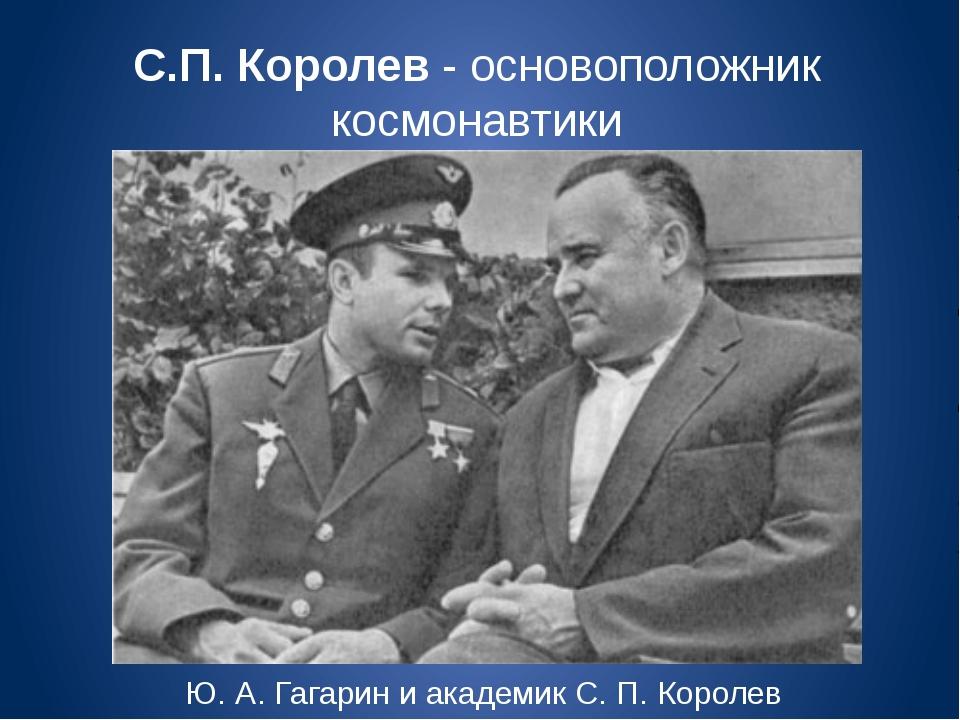С.П. Королев - основоположник космонавтики Ю. А. Гагарин и академик С. П. Кор...