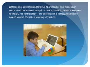 Детям очень интересно работать с программой, она вызывают «море» положительны