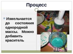 Процесс Измельчается до состояния однородной массы. Можно добавить краситель