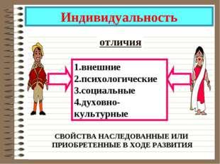 Индивидуальность отличия 1.внешние 2.психологические 3.социальные 4.духовно-к