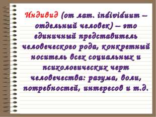 Индивид (от лат. individuum – отдельный человек) – это единичный представител