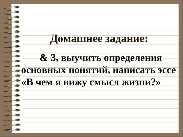 Домашнее задание: & 3, выучить определения основных понятий, написать эссе «В...