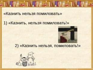 «Казнить нельзя помиловать» 1) «Казнить, нельзя помиловать!» 2) «Казнить нель