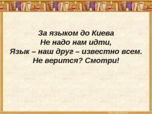 За языком до Киева Не надо нам идти, Язык – наш друг – известно всем. Не вер