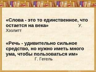 «Слова - это то единственное, что остается на века»  У. Хэзлитт «Речь - уд