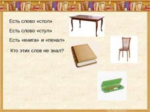 Есть слово «стол» Есть слово «стул» Есть «книга» и «пенал» Кто этих слов не з