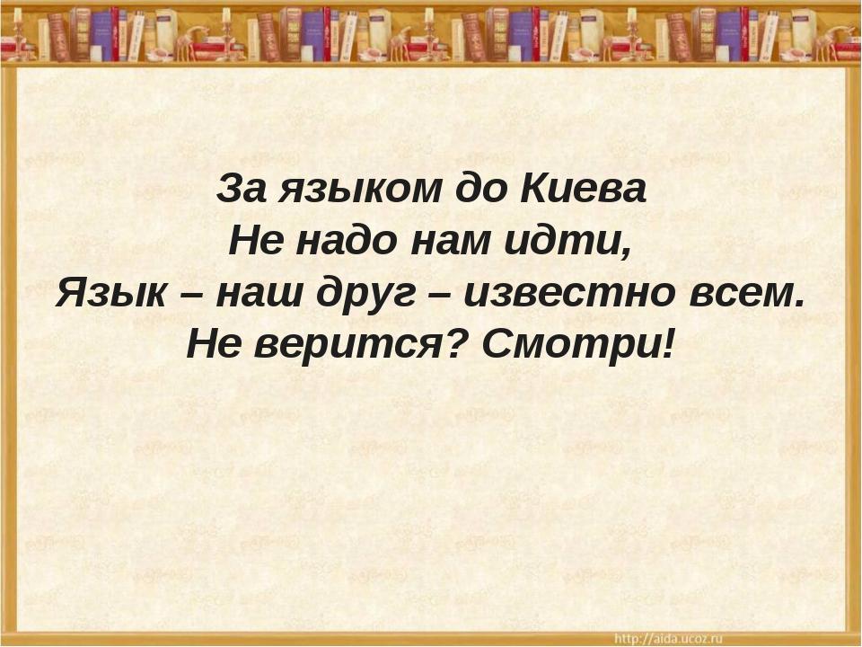 За языком до Киева Не надо нам идти, Язык – наш друг – известно всем. Не вер...