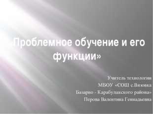 «Проблемное обучение и его функции»  Учитель технологии МБОУ «СОШ с.Вязовка