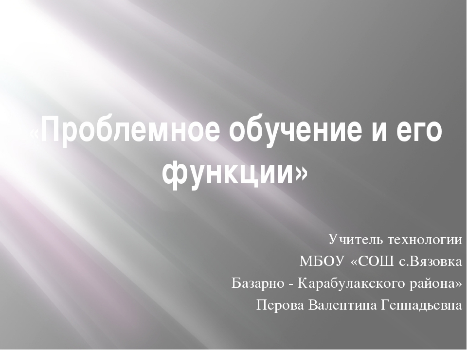 «Проблемное обучение и его функции»  Учитель технологии МБОУ «СОШ с.Вязовка...