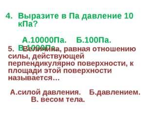 Выразите в Па давление 10 кПа? А.10000Па. Б.100Па. В.1000Па. 5. Величина, рав