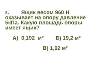 8. Ящик весом 960 Н оказывает на опору давление 5кПа. Какую площадь опоры име
