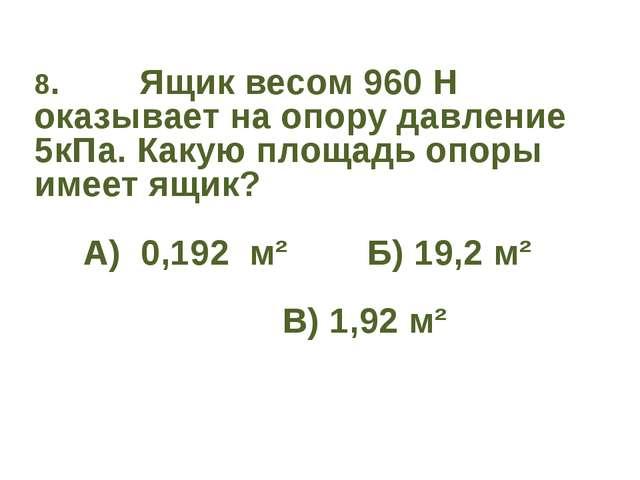 8. Ящик весом 960 Н оказывает на опору давление 5кПа. Какую площадь опоры име...
