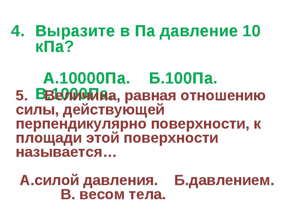 Выразите в Па давление 10 кПа? А.10000Па. Б.100Па. В.1000Па. 5. Величина, рав...