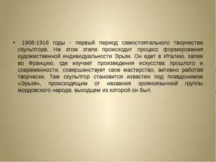 1906-1916 годы - первый период самостоятельного творчества скульптора. На эт