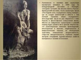 Полновесно и значимо имя скульптора прозвучало впервые в 1909 году на междун