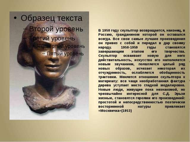 В 1950 году скульптор возвращается, наконец, в Россию, гражданином которой он...