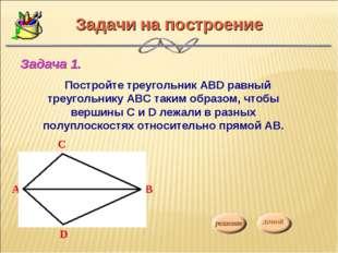 Задачи на построение Постройте треугольник АВD равный треугольнику АВС таким