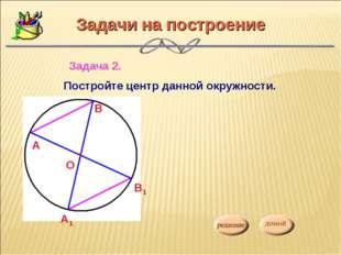 Задачи на построение Задача 2. Постройте центр данной окружности. О А В А1 В1