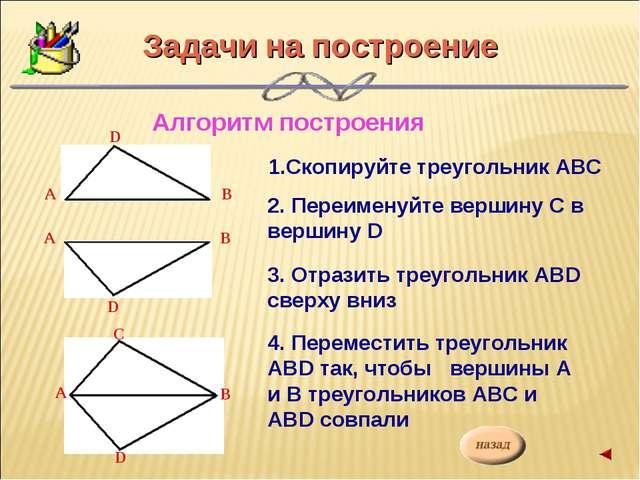 Алгоритм построения 1.Скопируйте треугольник АВС 2. Переименуйте вершину С в...