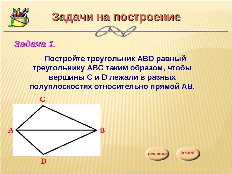 Задачи на построение Постройте треугольник АВD равный треугольнику АВС таким...