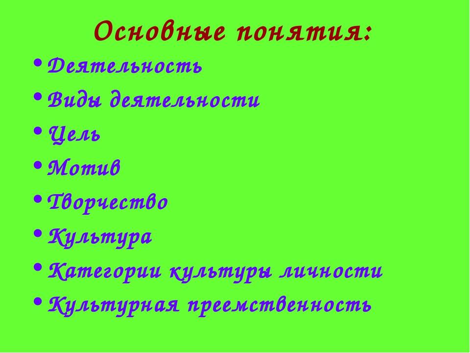 Основные понятия: Деятельность Виды деятельности Цель Мотив Творчество Культу...