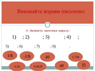 3. Знайдіть значення виразу: Виконайте вправи письмово: 0,36 5,0625 49 1,728